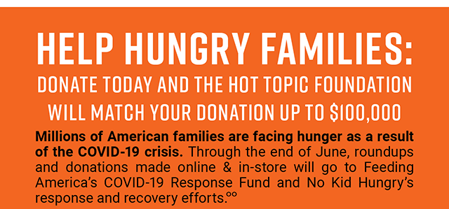 Help Hungry Families. Donate Today and the Hot Topic Foundation will Match Your Donation Up to $100,000. Millions of American families are facing hunger as a result of the COVID-19 crisis. Through the end of June, roundups and donations made online & in-store will go to Feeding America's COVID-19 Response Fund and No Kid Hungry's response and recovery effots.