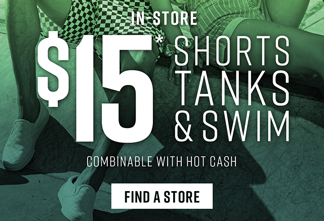 In-Store. $15 Shorts, Tanks and Swim. Find a Store.