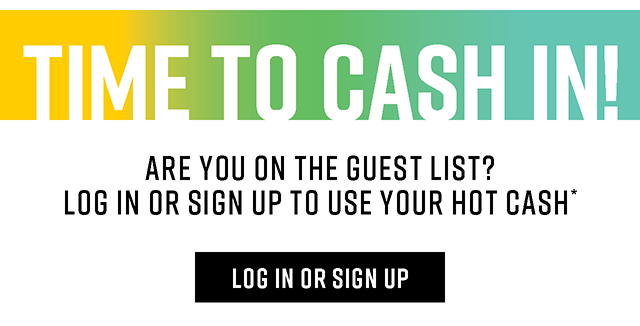 Time to Cash In! Are you on the Guest List? Log in or Sign Up to Use Your Hot Cash. Log In or Sign Up.