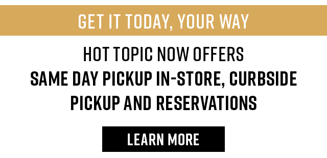 Get It today, Your Way. Hot Topic now offers Same Day Pickup in-store, Curbside pickup, and Reservations. Learn More