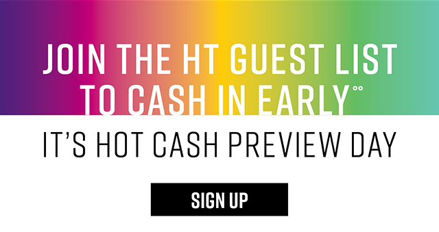 Join the HT Guest List to Cash In early. It's Hot Cash Preview Day. Sign Up
